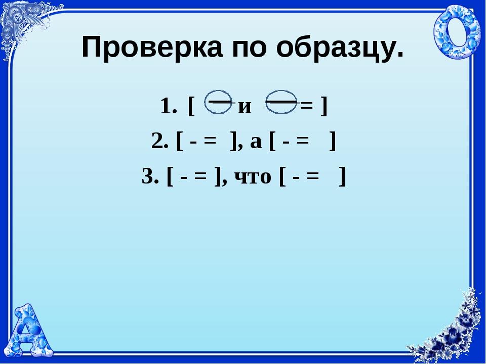 Проверка по образцу. [ и = ] 2. [ - = ], а [ - = ] 3. [ - = ], что [ - = ]