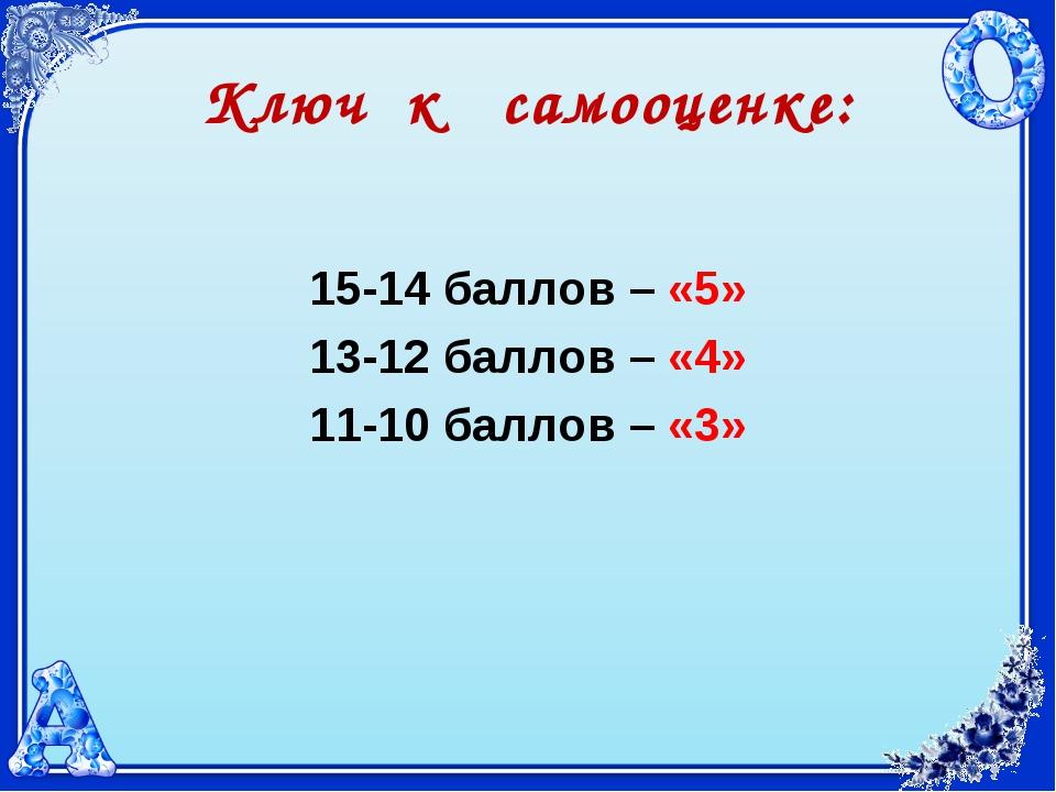 Ключ к самооценке: 15-14 баллов – «5» 13-12 баллов – «4» 11-10 баллов – «3»