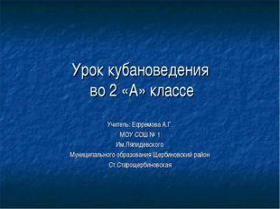 Урок кубановедения во 2 «А» классе Учитель: Ефремова А.Г. МОУ СОШ № 1 Им.Ляпи