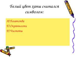 Белый цвет хаты считался символом: А) Богатства Б) Опрятности В) Чистоты