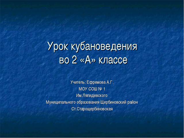 Урок кубановедения во 2 «А» классе Учитель: Ефремова А.Г. МОУ СОШ № 1 Им.Ляпи...