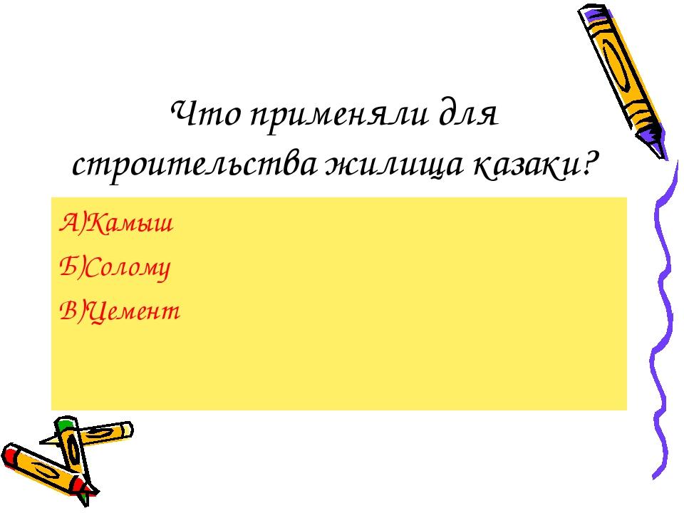 Что применяли для строительства жилища казаки? А)Камыш Б)Солому В)Цемент