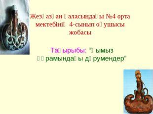 """Жезқазған қаласындағы №4 орта мектебінің 4-сынып оқушысы жобасы Тақырыбы: """"Қы"""