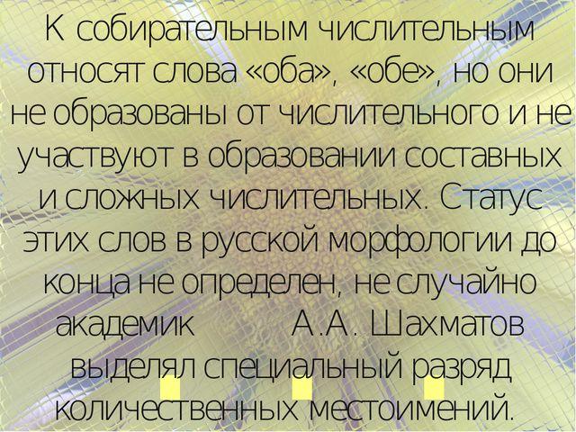 … К собирательным числительным относят слова «оба», «обе», но они не образова...