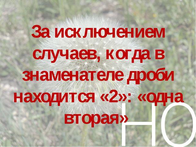 но За исключением случаев, когда в знаменателе дроби находится «2»: «одна вто...