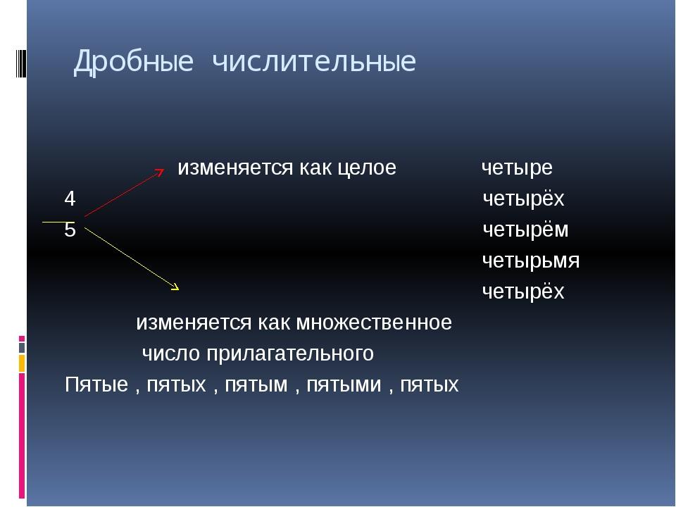 Дробные числительные изменяется как целое четыре 4 четырёх 5 четырём четырьмя...