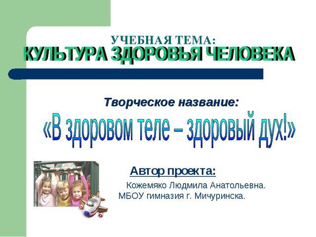 УЧЕБНАЯ ТЕМА: Творческое название: Автор проекта: Кожемяко Людмила Анатольев...