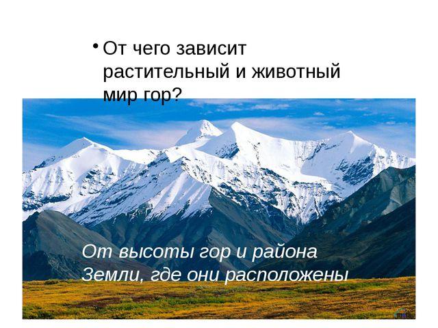От чего зависит растительный и животный мир гор? От высоты гор и района Земли...