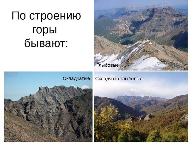 По строению горы бывают: Складчато-глыбовые Складчатые Глыбовые