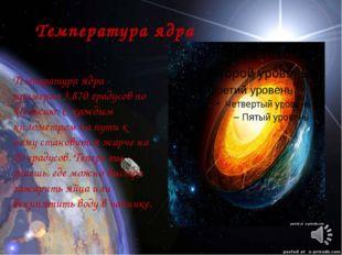 Температура ядра Температура ядра - примерно 3,870 градусов по Цельсию. С ка