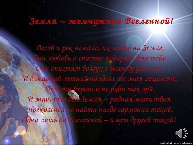 Земля – жемчужина Вселенной! Лесов и рек немало, их много на Земле, Они любов...