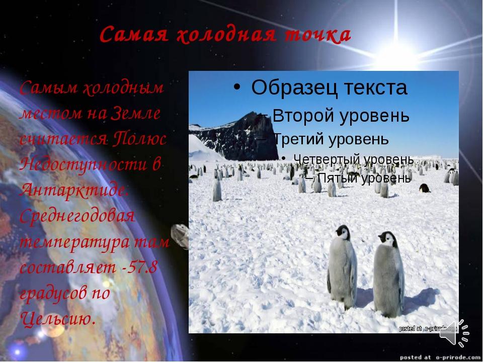Самая холодная точка Самым холодным местом на Земле считается Полюс Недоступн...