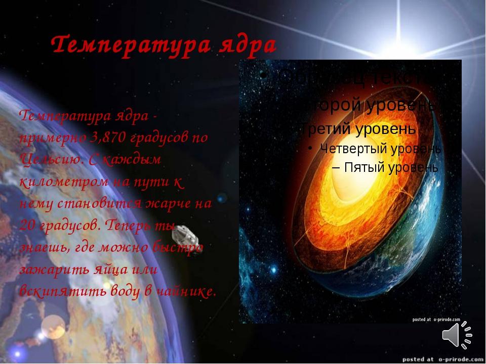 Температура ядра Температура ядра - примерно 3,870 градусов по Цельсию. С ка...