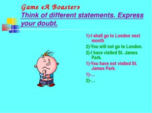 Game «A Boaster» Think of different statements. Express your doubt. 1)-I shal