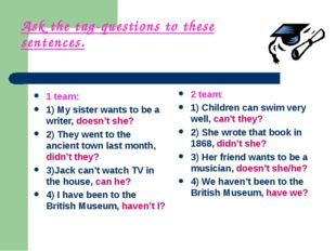 Ask the tag-questions to these sentences. 1 team: 1) My sister wants to be a