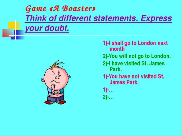 Game «A Boaster» Think of different statements. Express your doubt. 1)-I shal...