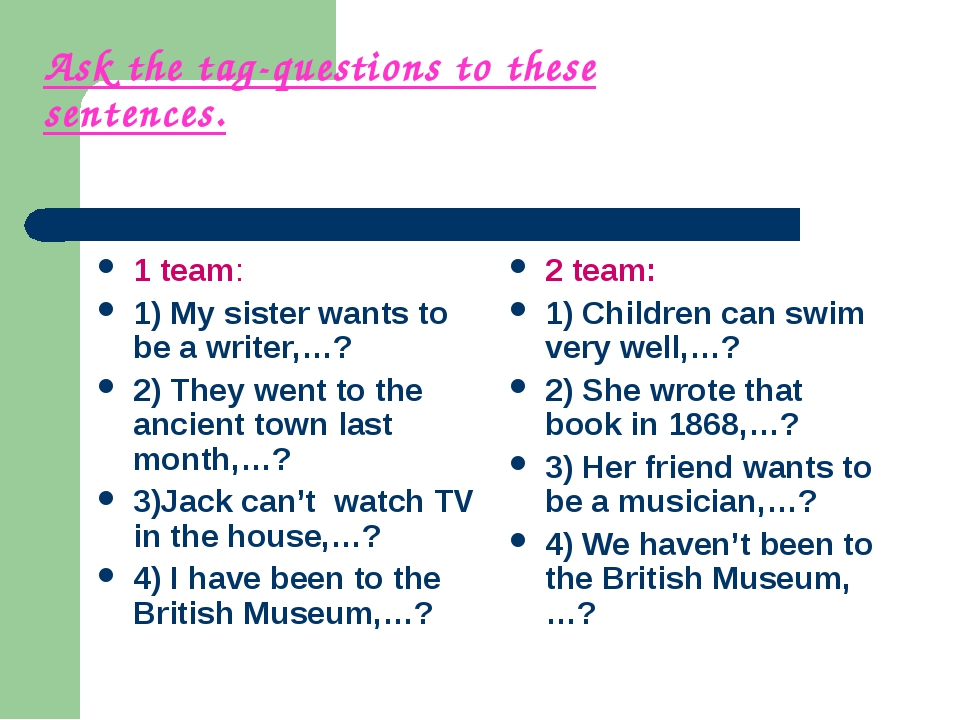 Ask the tag-questions to these sentences. 1 team: 1) My sister wants to be a...