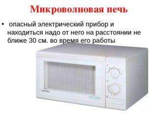 Микроволновая печь опасный электрический прибор и находиться надо от него на