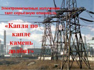 Электромагнитные излучения таят серьёзную опасность «Капля по капле камень до