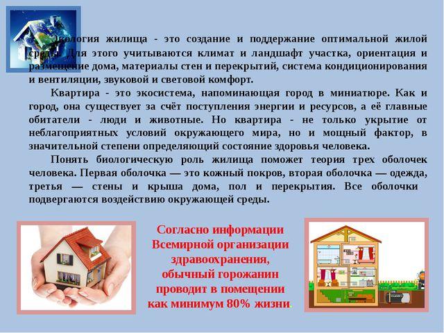 Экология жилища - это создание и поддержание оптимальной жилой среды. Для эт...