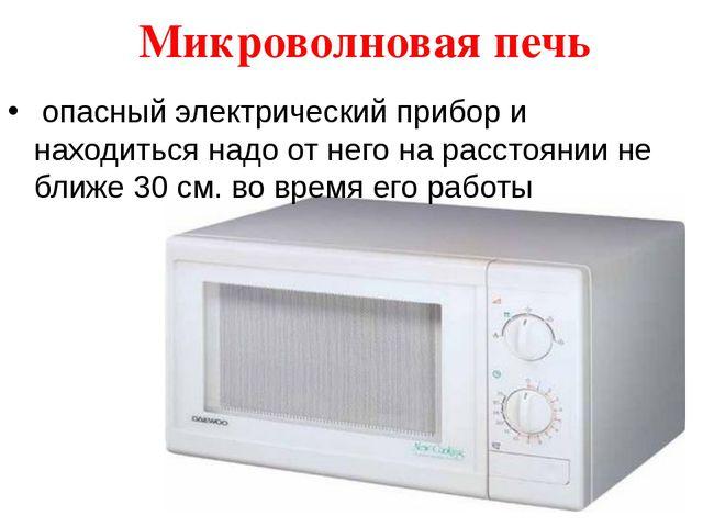 Микроволновая печь опасный электрический прибор и находиться надо от него на...