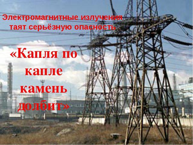 Электромагнитные излучения таят серьёзную опасность «Капля по капле камень до...
