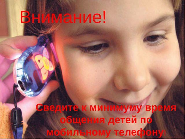 Внимание! Сведите к минимуму время общения детей по мобильному телефону!