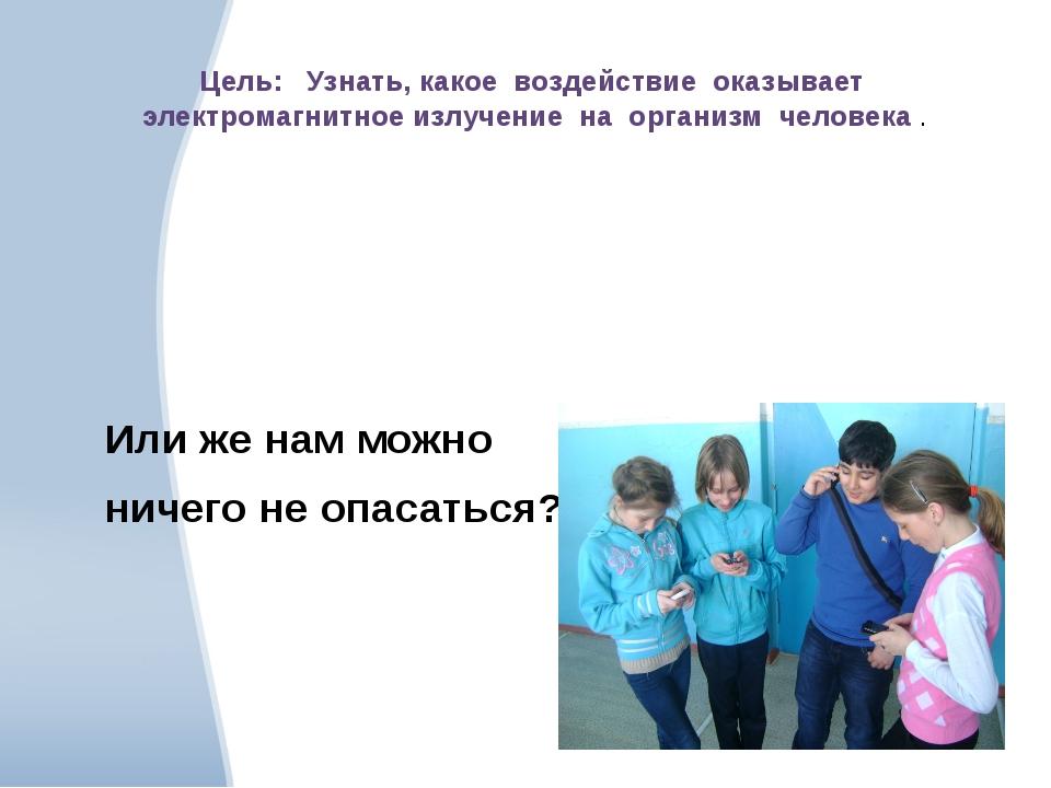 Цель: Узнать, какое воздействие оказывает электромагнитное излучение на орга...