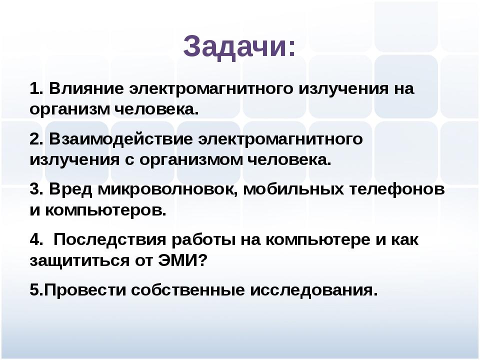 Задачи: 1. Влияние электромагнитного излучения на организм человека. 2. Взаим...