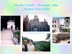 Поездка в Киево – Печерскую лавру с дочерью Александрой