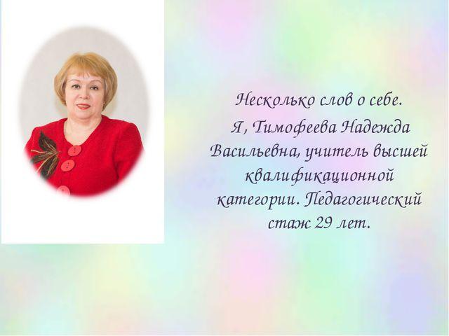 Несколько слов о себе. Я, Тимофеева Надежда Васильевна, учитель высшей квали...