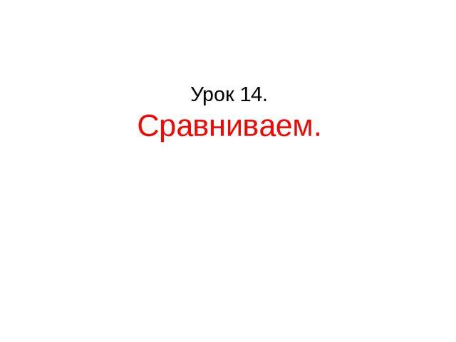 Урок 14. Сравниваем.