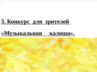 3. Конкурс  для  зрителей   «Музыкальная     калоша».