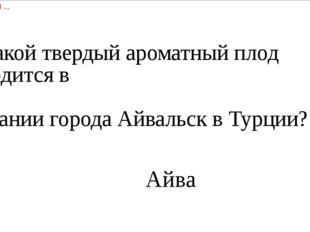 6) Какой твердый ароматный плод находится в   названии города Айвальск в Турц