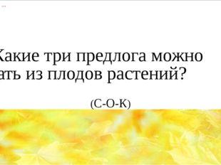 12) Какие три предлога можно выжать из плодов растений?     (С-О-К)