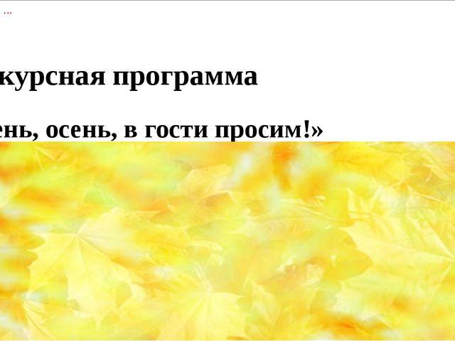 Конкурсная программа   «Осень, осень, в гости просим!»