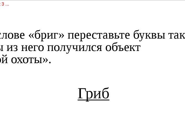 4) В слове «бриг» переставьте буквы так, чтобы из него получился объект  «тих...