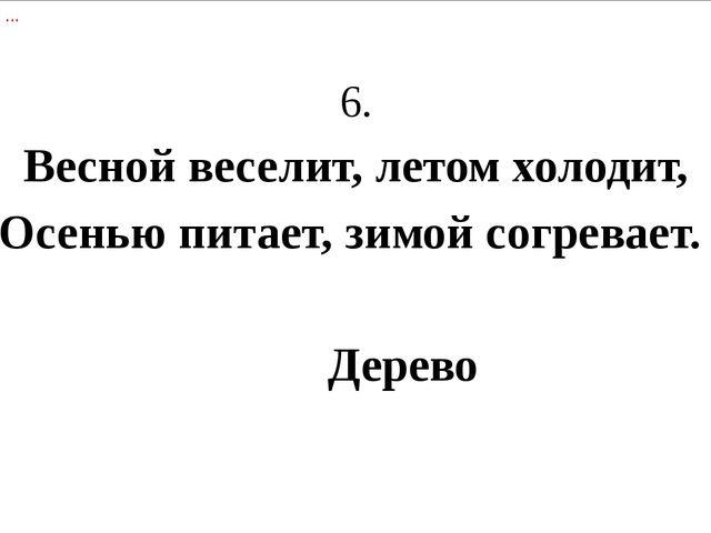 6. Весной веселит, летом холодит, Осенью питает, зимой согревает....
