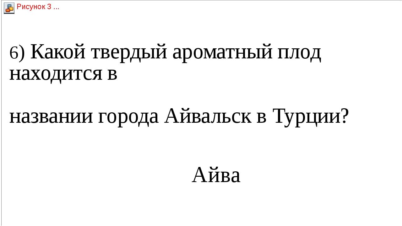 6) Какой твердый ароматный плод находится в   названии города Айвальск в Турц...