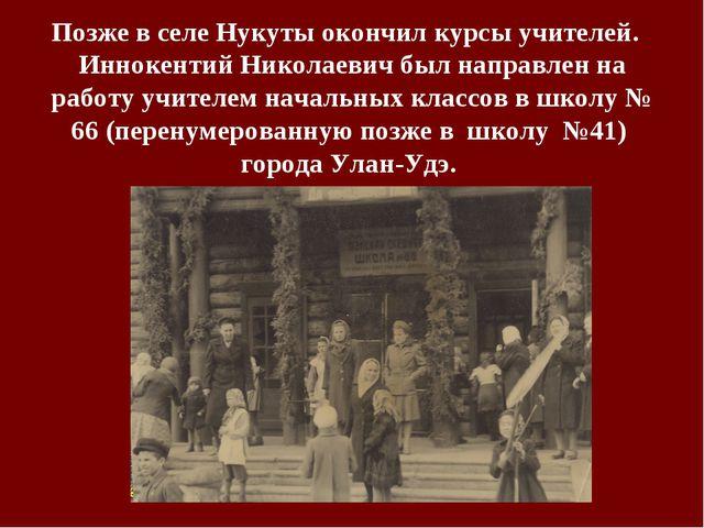 Позже в селе Нукуты окончил курсы учителей. Иннокентий Николаевич был направл...