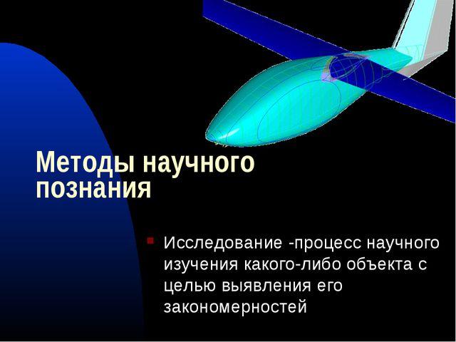 Методы научного познания Исследование -процесс научного изучения какого-либо...