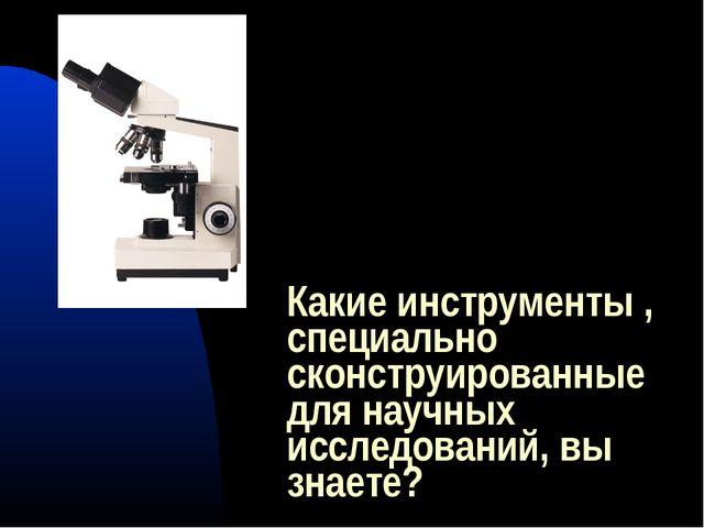 Какие инструменты , специально сконструированные для научных исследований, вы...