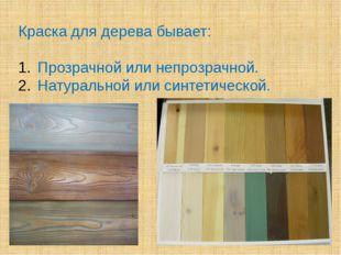 Краска для дерева бывает: Прозрачной или непрозрачной. Натуральной или синтет