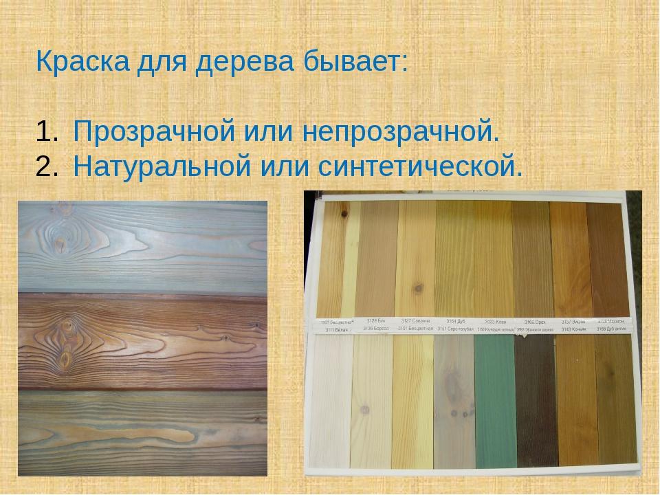 Краска для дерева бывает: Прозрачной или непрозрачной. Натуральной или синтет...