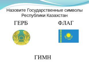 Назовите Государственные символы Республики Казахстан ГЕРБ ФЛАГ ГИМН