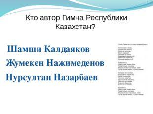Кто автор Гимна Республики Казахстан? Шамши Калдаяков Жумекен Нажимеденов Нур