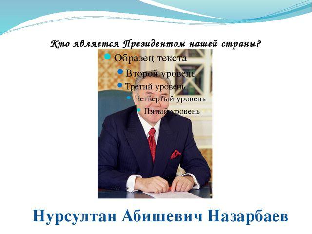 Кто является Президентом нашей страны? Нурсултан Абишевич Назарбаев