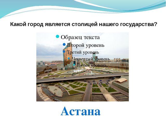 Какой город является столицей нашего государства? Астана