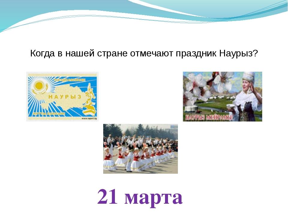 Когда в нашей стране отмечают праздник Наурыз? 21 марта