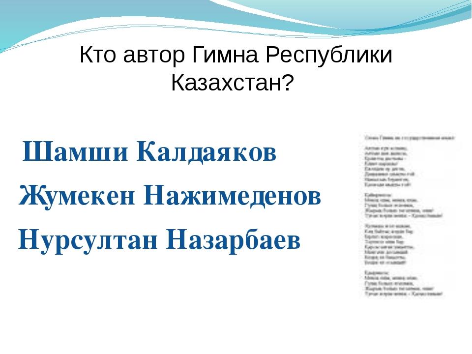 Кто автор Гимна Республики Казахстан? Шамши Калдаяков Жумекен Нажимеденов Нур...